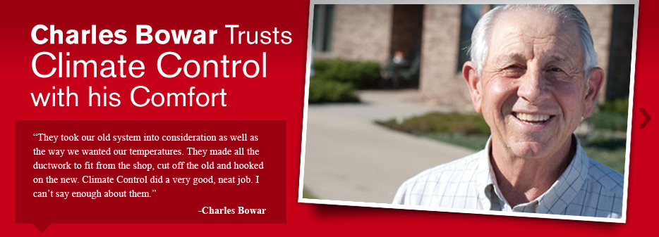 They took our old system into consideration as well as the way we wanted our temperatures. They made all the ductwork to fit from the shop, cut off the old and hooked on the new. Climate Control did a very good, neat job. I can't say enough about them. -Charles Bowar