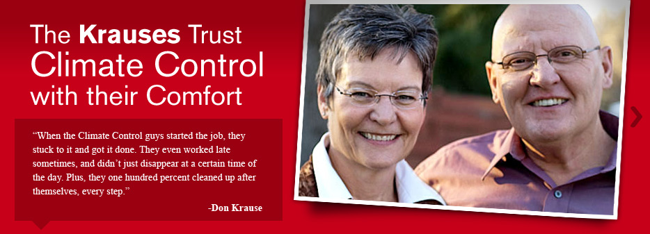 When the Climate Control guys started the job, they stuck to it and got it done. They even worked late sometimes, and didn't just disappear at a certain time of the day. Plus, they one hundred percent cleaned up after themselves, every step. -Don Krause